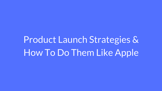 Product Launch Strategies & How To Do Them Like Apple