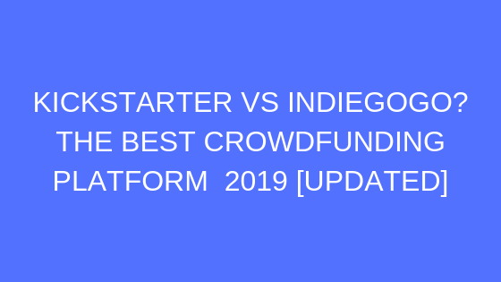 KICKSTARTER VS INDIEGOGO THE BEST CROWDFUNDING PLATFORM 2019