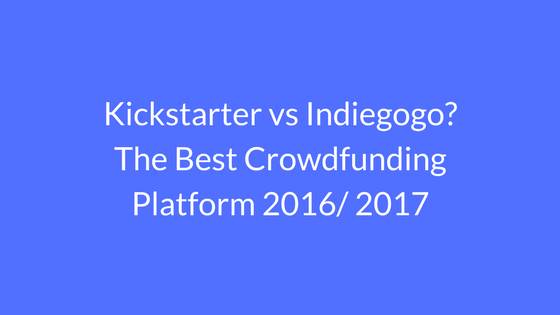 Kickstarter vs Indiegogo_ The Best Crowdfunding Platform 2016 2017
