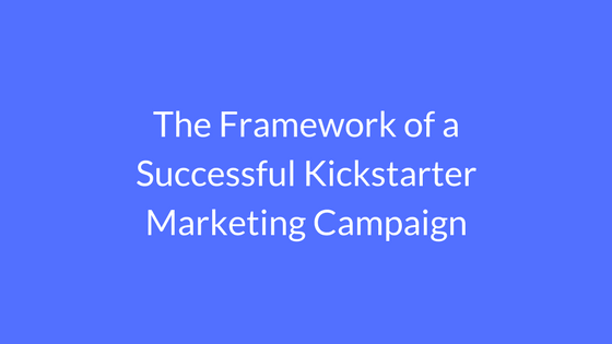 The Framework of a Successful Kickstarter Marketing Campaign