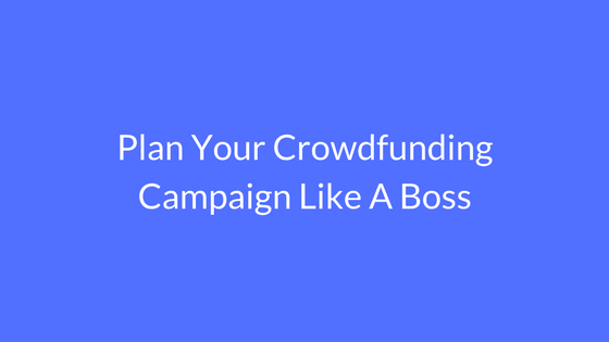 Plan Your Crowdfunding Campaign Like A Boss
