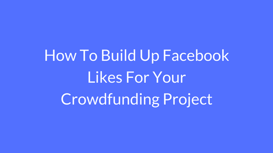 how to build up facebook likes for your crowdfunding project