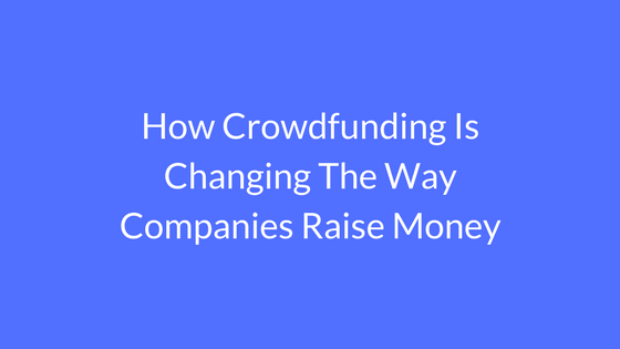 How Crowdfunding Is Changing The Way Companies Raise Money