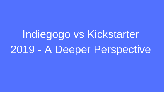 Indiegogo vs Kickstarter 2019 - A Deeper Perspective