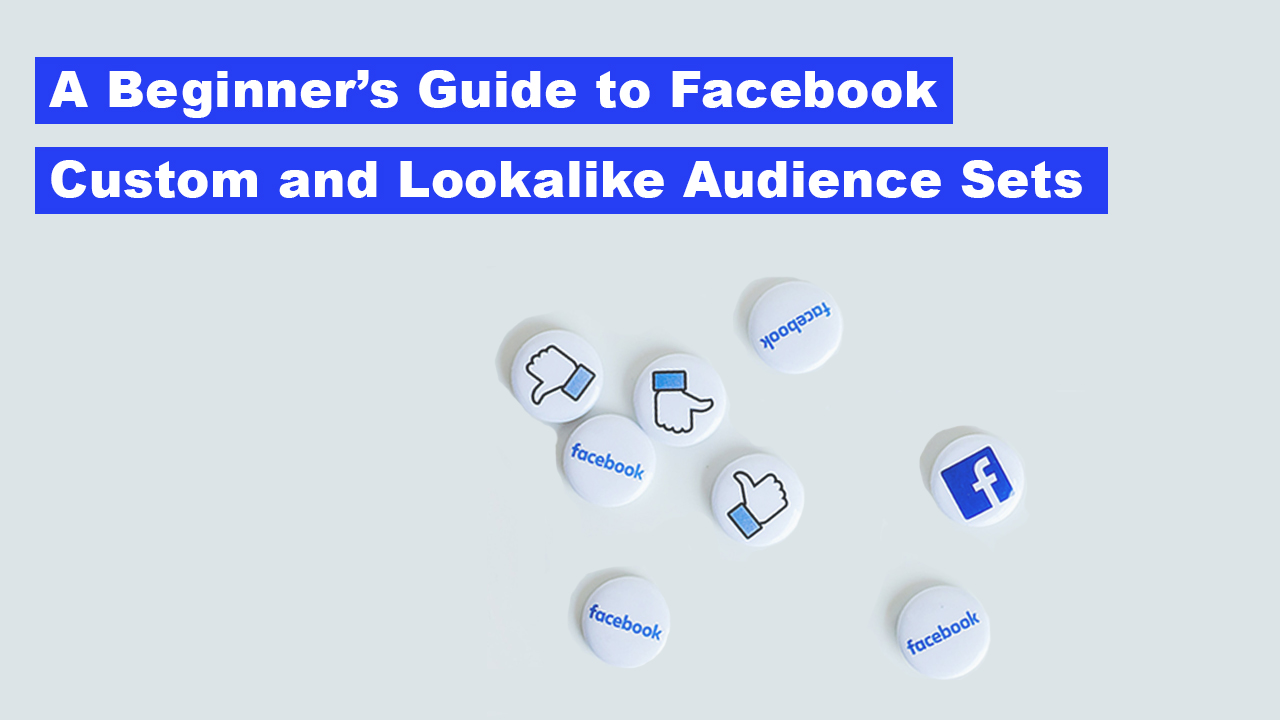 A Beginner's Guide to Facebook Custom and Lookalike Audience Sets