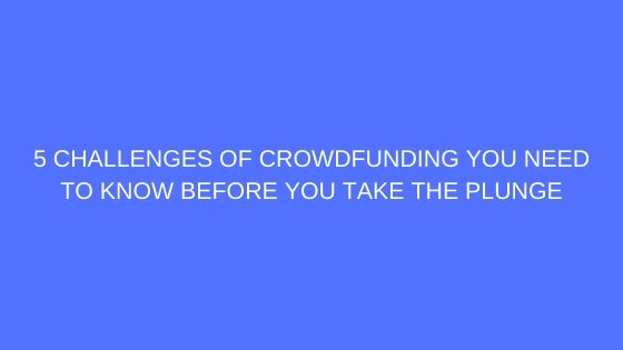 5 Challenges of Crowdfunding You Need to Know Before You Take the Plunge