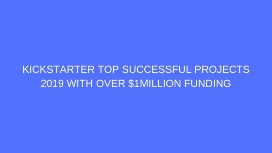 Kickstarter Top Successful Projects 2019 with Over $1Million Funding