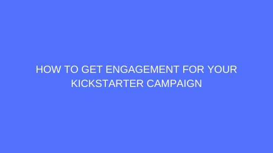 How to Get Engagement for Your Kickstarter Campaign