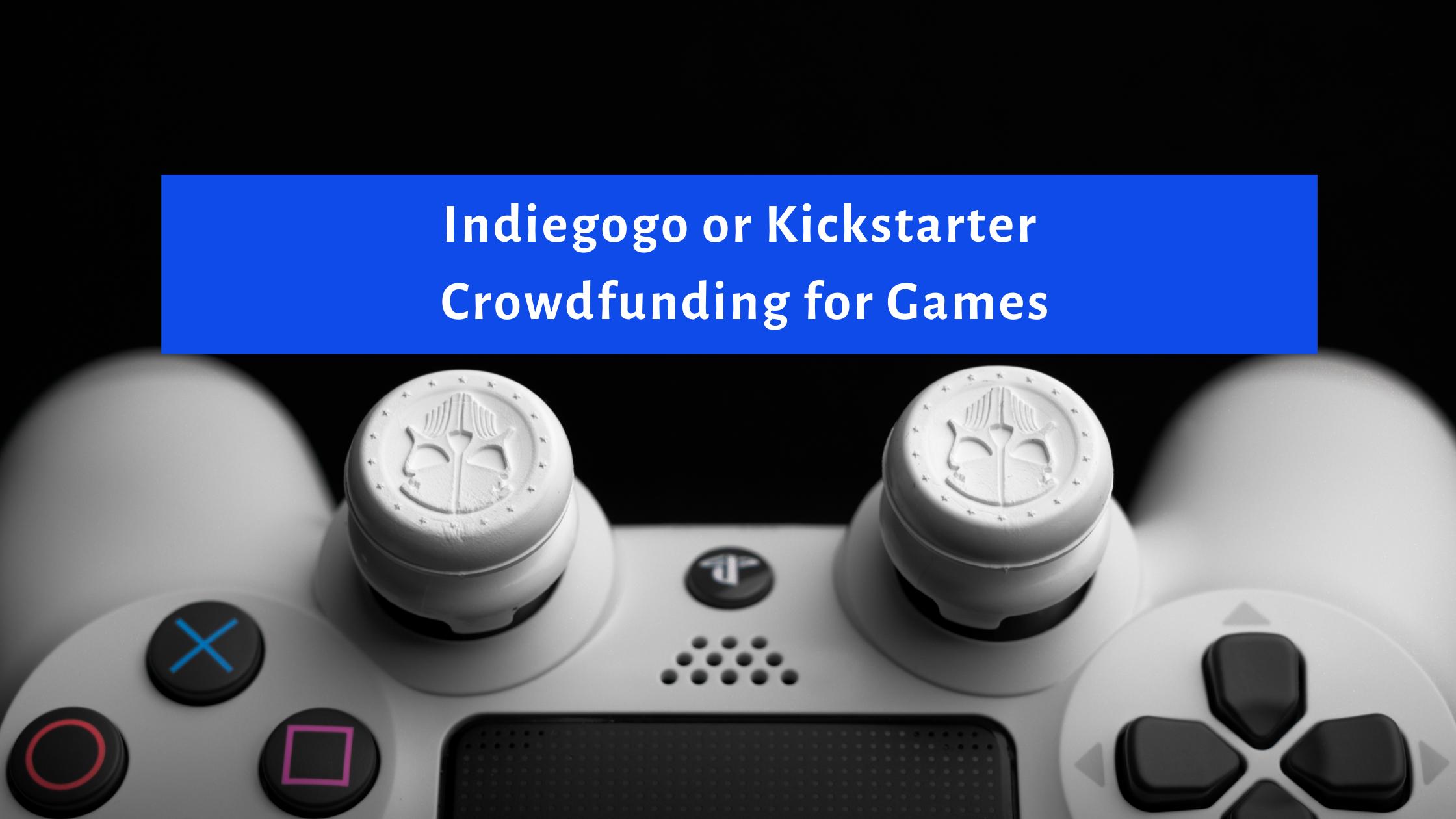 Indiegogo or Kickstarter for Games – Which Platform Should You Choose?