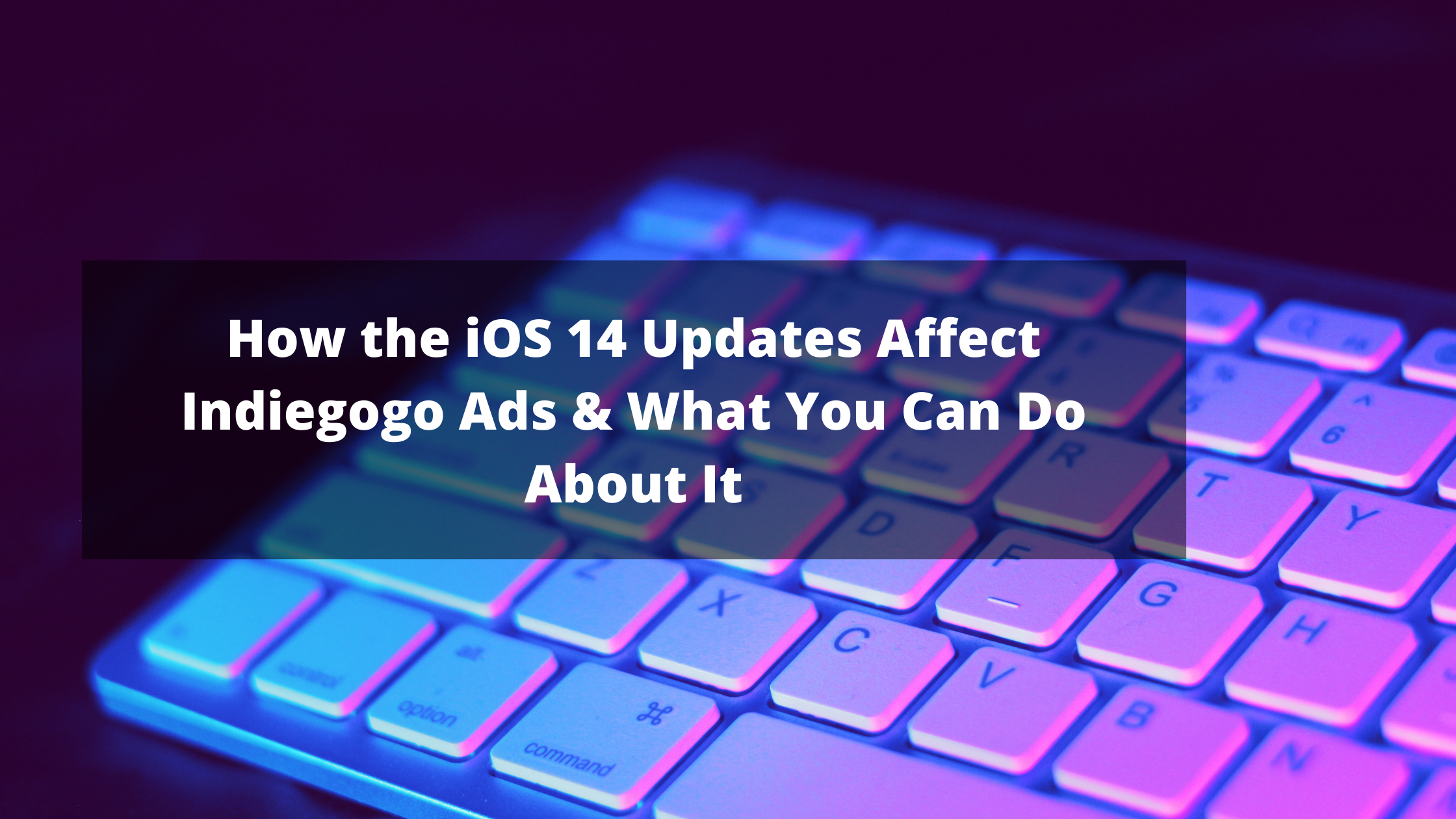 How the New IOS 14 Update Affects facebook ads for your indiegogo campaign & what you can do about it.