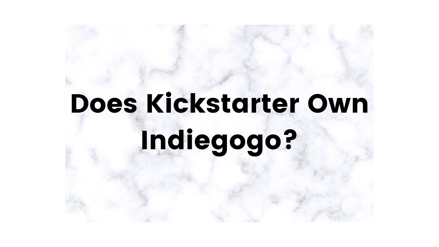 Does Kickstarter Own Indiegogo?