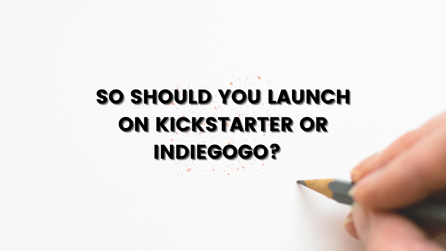 So Should You Launch on Kickstarter or Indiegogo